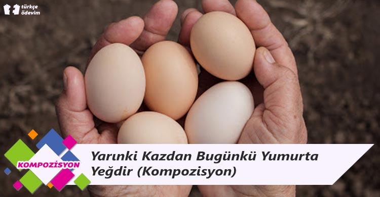 Yarınki Kazdan Bugünkü Yumurta Yeğdir - Kompozisyon