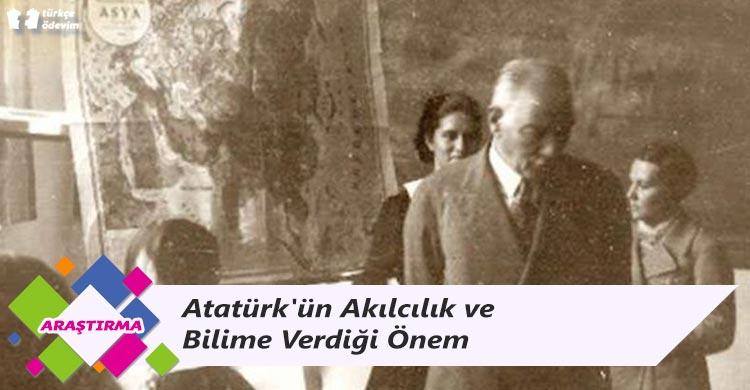 Atatürk'ün Akılcılık ve Bilime Verdiği Önem