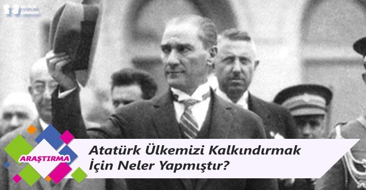Atatürk Ülkemizi Kalkındırmak İçin Neler Yapmıştır?